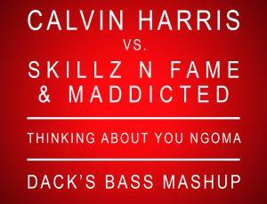 Calvin Harris vs Skillz N Fame & Maddicted – Thinking About You Ngoma (Dack's Bass Mashup)